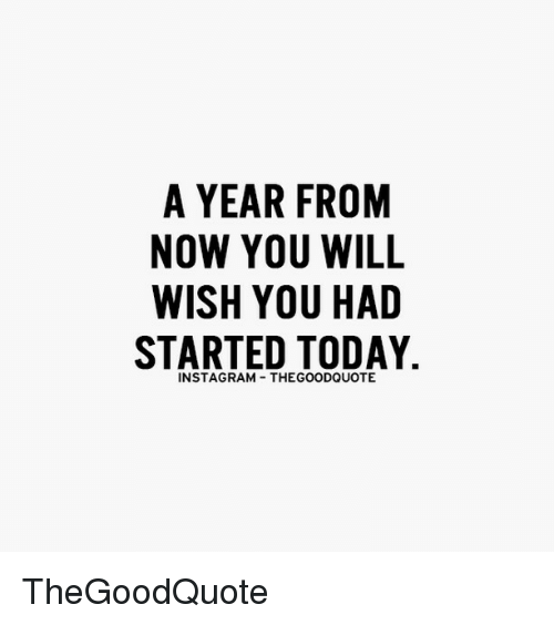 Instagram, Memes, and Today: A YEAR FROM  NOW YOU WILL  WISH YOU HAD  STARTED TODAY  INSTAGRAM THEGOODQUOTE TheGoodQuote