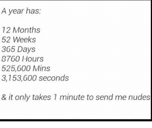 Nudes, Months, and Minute: A year has  12 Months  52 Weeks  305 Days  8760 Hours  525,600 Mins  3,153,600 seconds  & it only takes 1 minute to send me nudes