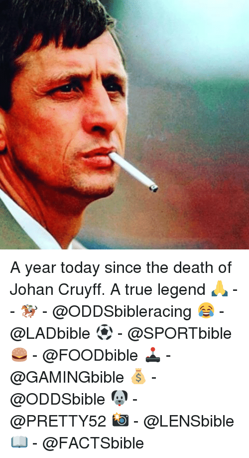 Memes, 🤖, and Deaths: A year today since the death of Johan Cruyff. A true legend 🙏 -- 🏇 - @ODDSbibleracing 😂 - @LADbible ⚽ - @SPORTbible 🍔 - @FOODbible 🕹 - @GAMINGbible 💰 - @ODDSbible 🐶 - @PRETTY52 📸 - @LENSbible 📖 - @FACTSbible