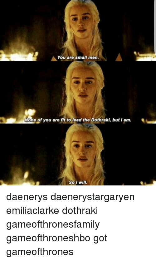 Memes, Dothraki, and 🤖: A You are small men  None of you are fit to lead the Dothraki, but I am.  So I will. daenerys daenerystargaryen emiliaclarke dothraki gameofthronesfamily gameofthroneshbo got gameofthrones