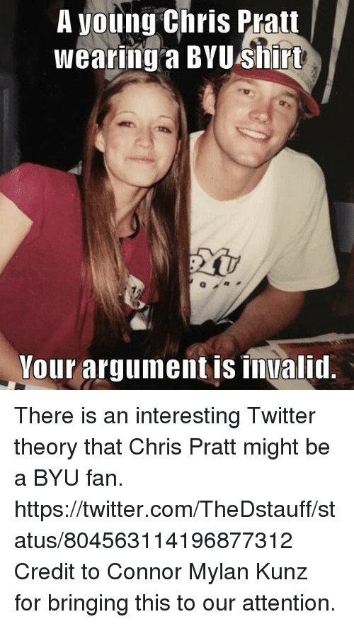 Argument Is Invalid: A young Chris Pratt  Wearing a BYU irt  Your argument is invalid. There is an interesting Twitter theory that Chris Pratt might be a BYU fan. https://twitter.com/TheDstauff/status/804563114196877312  Credit to Connor Mylan Kunz for bringing this to our attention.