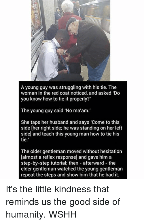 Memes, Struggle, and Wshh: A young guy was struggling with his tie. The  woman in the red coat noticed, and asked 'Do  you know how to tie it properly?'  The young guy said No ma'am.'  She taps her husband and says 'Come to this  side [her right side; he was standing on her left  sidel and teach this young man how to tie his  tie  The older gentleman moved without hesitation  [almost a reflex response] and gave him a  step-by-step tutorial; then afterward the  elder gentleman watched the young gentleman  repeat the steps and show him that he had it. It's the little kindness that reminds us the good side of humanity. WSHH