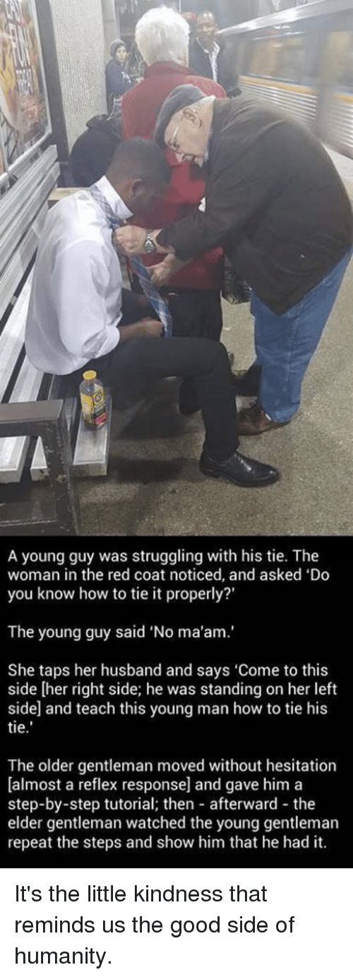 Memes, Struggle, and Husband: A young guy was struggling with his tie. The  woman in the red coat noticed, and asked 'Do  you know how to tie it properly?'  The young guy said No ma'am.'  She taps her husband and says 'Come to this  side [her right side; he was standing on her left  side and teach this young man how to tie his  tie  The older gentleman moved without hesitation  Dalmost a reflex response] and gave him a  step-by-step tutorial; then afterward the  elder gentleman watched the young gentleman  repeat the steps and show him that he had it. It's the little kindness that reminds us the good side of humanity.