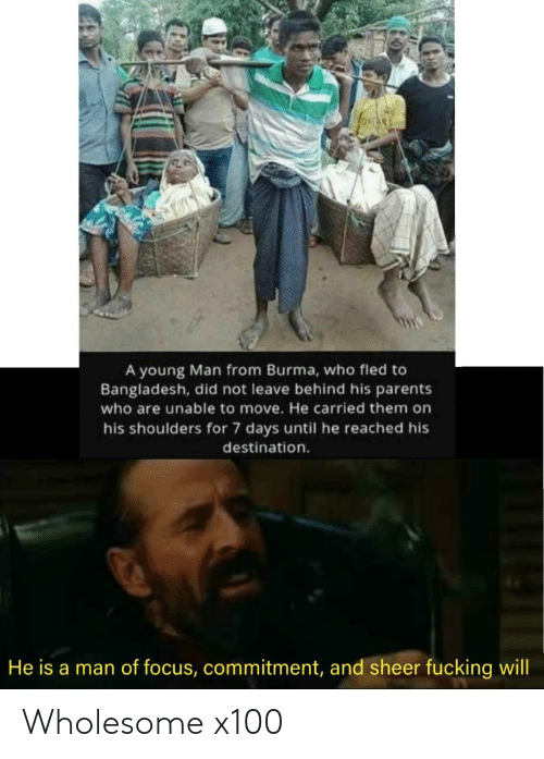 commitment: A young Man from Burma, who fled to  Bangladesh, did not leave behind his parents  who are unable to move. He carried them on  his shoulders for 7 days until he reached his  destination.  He is a man of focus, commitment, and sheer fucking will Wholesome x100