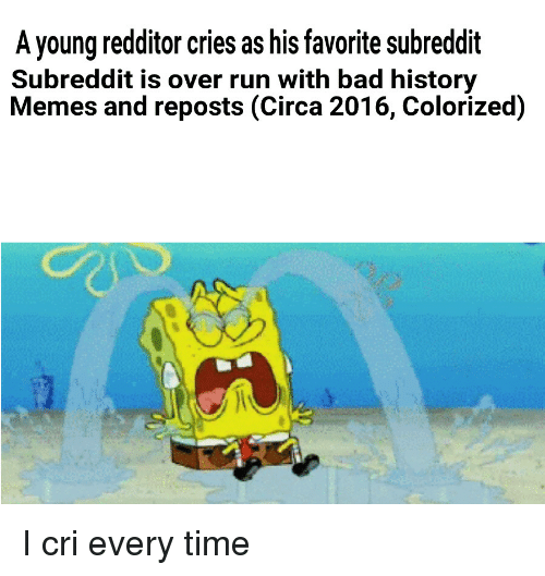 SpongeBob, Color, and Cry: A young redditor cries as his favorite subreddit  Subreddit is over run with bad history  Memes and reposts (Circa 2016, Colorized) I cri every time
