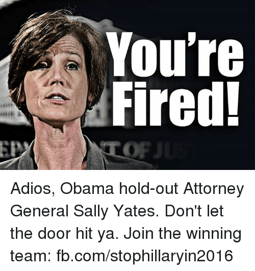 Your Fired: A You're  Fired! Adios, Obama hold-out Attorney General Sally Yates. Don't let the door hit ya. Join the winning team: fb.com/stophillaryin2016