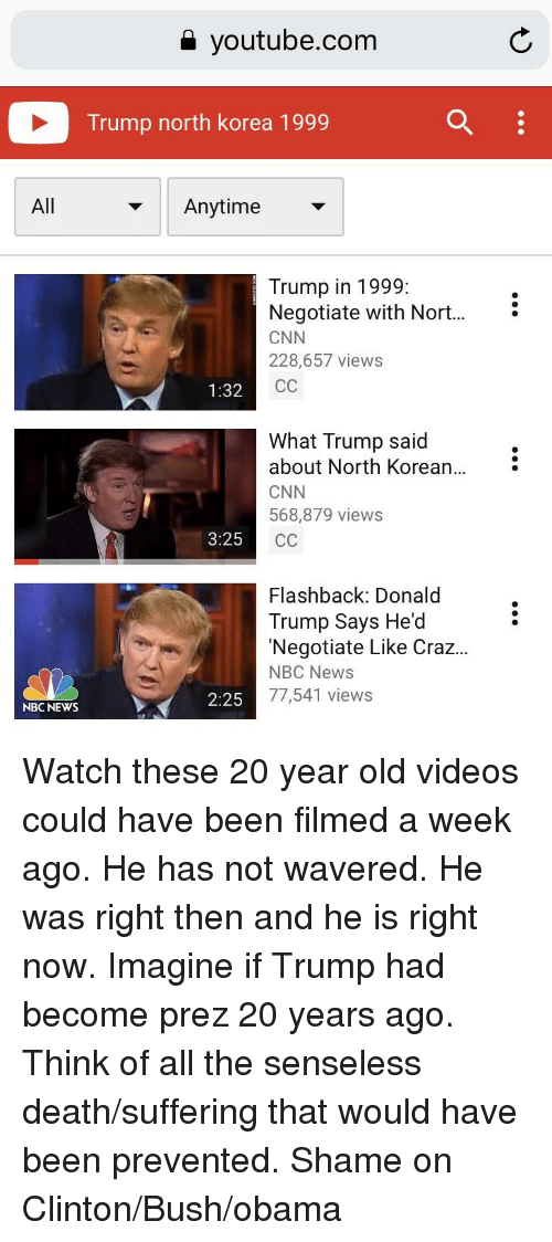 clinton bush: a youtube.com  Trump north korea 1999q  All  Anytime>  Trump in 1999:  Negotiate with Nort...  CNN  228,657 views  1:32  What Trump said  about North Korean...  CNN  568,879 views  3:25  Flashback: Donald  Trump Says He'd  'Negotiate Like Craz...  NBC News  77,541 views  NBC NEWS