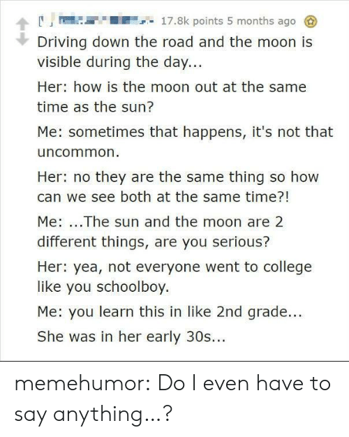 You Serious: A17.8k points 5 months ago  Driving down the road and the moon is  visible during the day...  Her: how is the moon out at the same  time as the sun?  Me: sometimes that happens, it's not that  uncommon  Her: no they are the same thing so how  can we see both at the same time?!  Me: ...The sun and the moon are 2  different things, are you serious?  Her: yea, not everyone went to college  like you schoolboy.  Me: you learn this in like 2nd grade...  She was in her early 30s... memehumor:  Do I even have to say anything…?