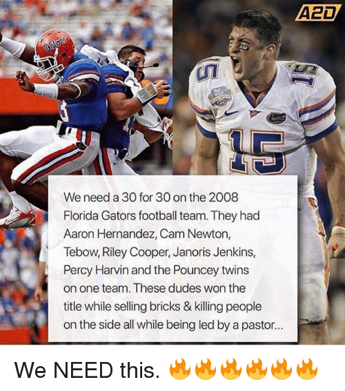 Cam Newton: A2D  We need a 30 for 30 on the 2008  Florida Gators football team. They had  Aaron Hernandez, Cam Newton,  Tebow, Riley Cooper, Janoris Jenkins,  Percy Harvin and the Pouncey twins  on one team. These dudes won the  title while selling bricks & killing people  on the side all while being led by a pastor.. We NEED this. 🔥🔥🔥🔥🔥🔥