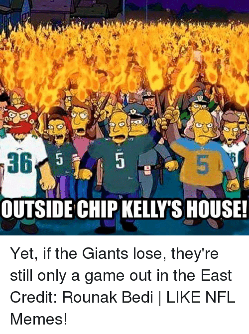 Chip Kelly: a6  OUTSIDE CHIP KELLY SHOUSE! Yet, if the Giants lose, they're still only a game out in the East Credit: Rounak Bedi | LIKE NFL Memes!