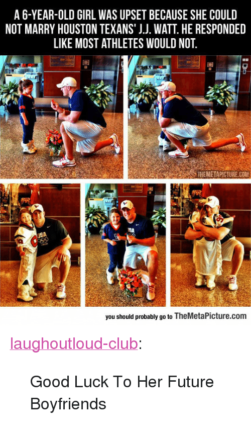 "Houston Texans: A6-YEAR-OLD GIRL WAS UPSET BECAUSE SHE COULD  NOT MARRY HOUSTON TEXANS' J.J. WATT. HE RESPONDED  LIKE MOST ATHLETES WOULD NOT  90  THEMETAPICTURE COM  SA  you should probably go to TheMetaPicture.com <p><a href=""http://laughoutloud-club.tumblr.com/post/156043848749/good-luck-to-her-future-boyfriends"" class=""tumblr_blog"">laughoutloud-club</a>:</p>  <blockquote><p>Good Luck To Her Future Boyfriends</p></blockquote>"