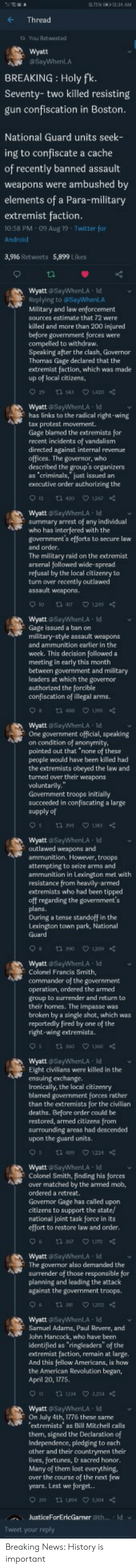 "deaths: a75N 1234 AM  Thread  ta You Retweet.ed  wyatt  aSayWhenLA  BREAKING Holy fk.  Seventy-two killed resisting  gun confiscation in Boston.  National Guard units seek-  ing to confiscate a cache  of recently banned assault  weapons were ambushed by  elements of a Para-military  extremist faction.  10:58 PM 09 Aug 19 Twitter for  Android  3,916 Retweets 5,899 Likes  Wyatt @SayWhenLA ld  Replying to @SayWhenLA  Military and law enforcement  sources estimate that 72 were-  killed and more than 200 injured  before government forces were  compelled to withdraw.  Speaking after the clash, Governor  Thomas Gage declared that the  extremist faction, which was made  up of local citizens,  29 tn 543  1,420  Wyatt @SayWhenLA Id  has links to the radical right-wing  tax protest movement.  Gage blamed the extremists for  recent incidents of vandalism  directed against internal revenue  offices. The governor, who  described the group's organizers  as 'criminals,"" just issued an  executive order authorizing the  12t 420 1267  wyatt SayWhenLA ld  summary arrest of any individual  who has interfered with the  government's efforts to secure law  and order.  The military raid on the extremist  arsenal followed wide-spread  refusal by the local citizenry to  turn over recently outlawed  assault weapons  1n 417  129  WyattSayWhenLA Id  Gage issued a ban on  military-style assault weapons  and ammunition earlier in the  woek. This decision followed a  meeting in early this month  between govermment and military  leaders at which the governor  authorized the forcible  confiscation of illegal arms.  1 400 190  Wyatt SayWhenLA ld  One government official, speaking  on condition of anonymity  pointed out that ""none of these  people would have been killed had  the extremists obeyed the law and  turned over their weapons  voluntarily.  Government troops initially  succeeded in confiscating a large  supply of  183  Wyatt SayWhenLA ld  outlawed weapons and  ammunition. However, troops  attempting to seize arms and  ammunition in Lexington met with  resistance from heavily armed  extremists who had been tipped  aff regarding the government's  plans.  During a tense standoff in the  Lexington town park, National  Guard  t 1209  1 0  Wyatt SayWhenLA Id  Colonel Francis Smith,  commander of the government  operation, ordered the armed  group to surrender and return to  their homes. The impasse was  broken by a single shot, which was  repartedly fired by one  of the  right-wing extremists.  tu 3s0 160  Q1360  Wyatt SayWhenLA Id  Eight civilians were killed in the  Aensuing exchange.  Ironically, the local citizenry  blamed government forces rather  than the extremists for the civilian  deaths. Before order could be  restored, armed citizens from  surrounding areas had descended  upon the guard units  1 409 1224  Wyatt @SayWhenLA Id  Colonel Smith, finding his forces  aver matched by the armed mob,  ordered a retreat.  Governor Gage has called upon  citizens to support the state  national joint task force in its  effort to restore law and order.  n 367  uTO  Wyatt @SayWhenLA Id  The governor also demanded the  surrender of those responsible for  planning and leading the attack  against the government troops  t 1202  6  n 38  WyattSayWhenLA Id  Samuel Adams, Paul Revere, and  John Hancock, who have been  identified as ringleaders"" of the  extremist faction, remain at large.  And this fellow Americans, is how  the American Revolution began,  April 20, 1775  n u34 254  Wyatt SayWhenLA Id  On July 4th, 1776 these same  extremists as Bill Mitchell calls  them, signed the Declaration of  Independence, pledging to each  ather and their countrymen their  lives, fortunes, & sacred honor.  Many of them lost everything,  aver the course of the next few  years. Lest we forget..  un 504  JusticeForEricGarmer @th.. Id  Tweet your reply Breaking News: History is important"