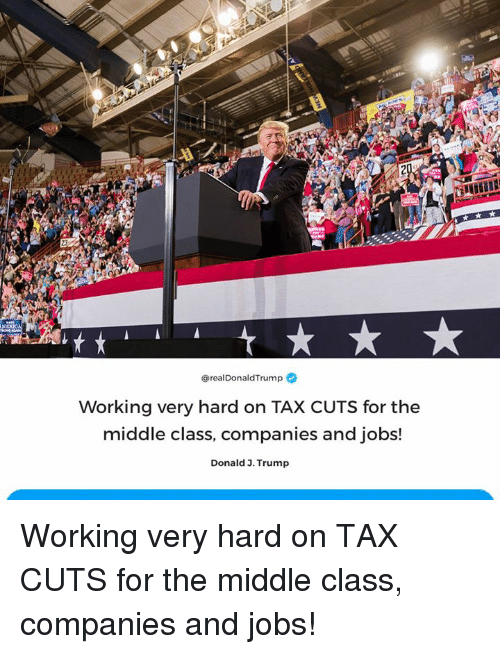 Jobs, The Middle, and Trump: A9  @realDonaldTrump  Working very hard on TAX CUTS for the  middle class, companies and jobs!  Donald 3. Trump Working very hard on TAX CUTS for the middle class, companies and jobs!