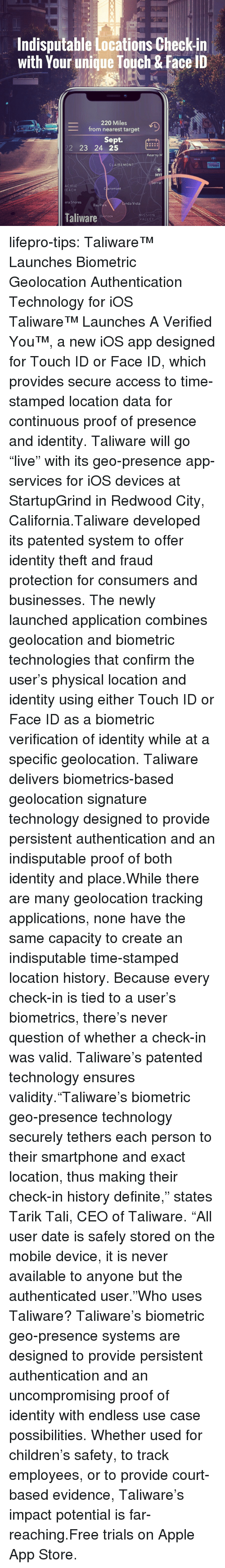 """nda: Aa  Indisputable Locations Check-in  with Your unique Touch & Face ID  220 Miles  from nearest target  Sept.  223 24 525t  Kearny M  CLAIREMONT  YPRB89  MYF  ACIFIC  EACH  C airemont  era Shores  nda Vista  Bay Park  Taliwarerict  MISSION  VALLEY lifepro-tips: Taliware™ Launches Biometric Geolocation Authentication Technology for iOS   Taliware™  Launches A Verified You™, a new iOS app designed for Touch ID or Face  ID, which provides secure access to time-stamped location data for  continuous proof of presence and identity. Taliware will go """"live"""" with  its geo-presence app-services for iOS devices at StartupGrind in Redwood  City, California.Taliware developed its patented system to  offer identity theft and fraud protection for consumers and businesses.  The newly launched application combines geolocation and biometric  technologies that confirm the user's physical location and identity  using either Touch ID or Face ID as a biometric verification of identity  while at a specific geolocation. Taliware delivers biometrics-based  geolocation signature technology designed to provide persistent  authentication and an indisputable proof of both identity and place.While  there are many geolocation tracking applications, none have the same  capacity to create an indisputable time-stamped location history.  Because every check-in is tied to a user's biometrics, there's never  question of whether a check-in was valid. Taliware's patented technology  ensures validity.""""Taliware's biometric geo-presence technology  securely tethers each person to their smartphone and exact location,  thus making their check-in history definite,"""" states Tarik Tali, CEO of  Taliware. """"All user date is safely stored on the mobile device, it is  never available to anyone but the authenticated user.""""Who uses  Taliware? Taliware's biometric geo-presence systems are designed to  provide persistent authentication and an uncompromising proof of  identity with endless use case possibilities. Whet"""