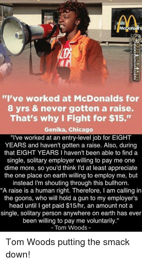 """Chicago, McDonalds, and Memes: AA  """"I've worked at McDonalds for  8 yrs & never gotten a raise.  That's why I Fight for $15.""""  Genika, Chicago  """"I've worked at an entry-level job for EIGHT  YEARS and haven't gotten a raise. Also, during  that EIGHT YEARS I haven't been able to find a  single, solitary employer willing to pay me one  dime more, so you'd think I'd at least appreciate  the one place on earth willing to employ me, but  instead I'm shouting through this  bullhorn.  """"A raise is a human right. Therefore, l am calling in  the goons, who will hold a gun to my employer's  head until I get paid $15/hr, an amount not a  single, solitary person anywhere on earth has ever  been willing to pay me voluntarily.""""  Tom Woods Tom Woods putting the smack down!"""