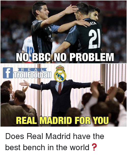Memes, Real Madrid, and Best: AA  NO BBC NO PROBLEM  R E A L  REAL MADRID FOR YOU Does Real Madrid have the best bench in the world❓