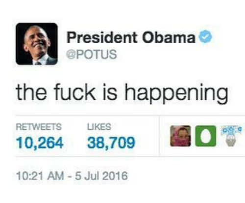 Fucking, Funny, and Obama: AA President Obama  @POTUS  the fuck is happening  RETWEETS LIKES  10.264  38,709  10:21 AM 5 Jul 2016