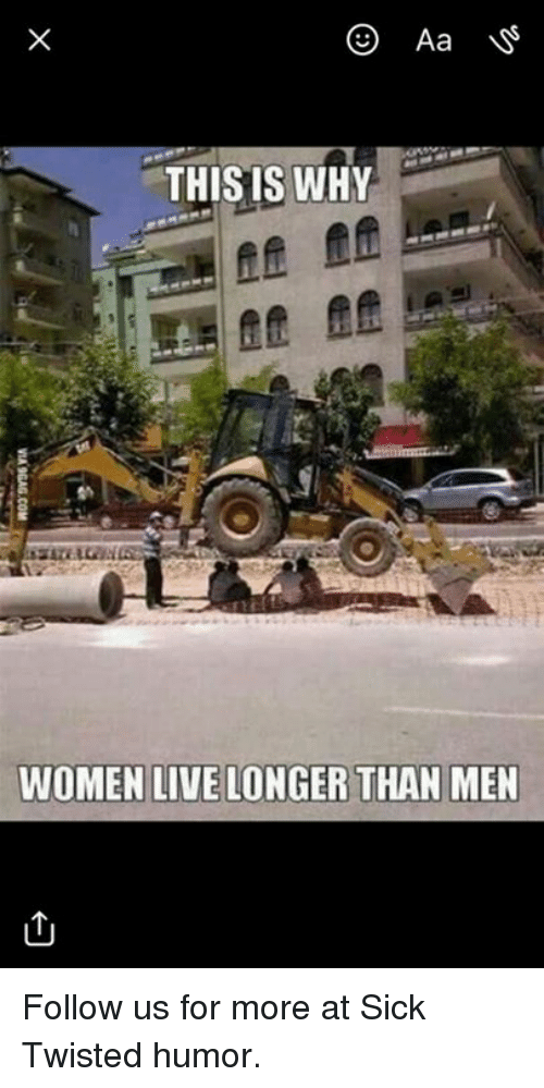 Sick Twisted Humor: Aa  THISIS WHY  WOMEN LIVE LONGER THAN MEN Follow us for more at Sick Twisted humor.