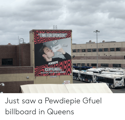 Infiniti: AA  VI  TIME FOR SPONSOR!D  GLUG!  GLUG!  GFUEL  GLUG!  PEWDIEPIE  GFUEL  THE OFFICIAL ENERGY DRINK OF ESPORTS  The i  OUTFRONT  ASTRA  WEAR  4204  SEATBELTS  PROTECT  PARNG  isapears  INFINITI OF BAYSIDE Just saw a Pewdiepie Gfuel billboard in Queens