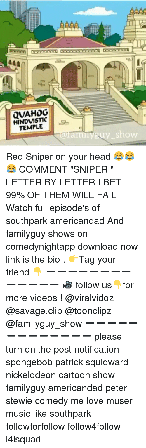 "nickelodeon cartoons: aa4/  QVAHOG  HINDVISTIC  TEMPLE  Show Red Sniper on your head 😂😂😂 COMMENT ""SNIPER "" LETTER BY LETTER I BET 99% OF THEM WILL FAIL Watch full episode's of southpark americandad And familyguy shows on comedynightapp download now link is the bio . 👉Tag your friend 👇 ➖➖➖➖➖➖➖➖➖➖➖➖➖ 🎥 follow us👇for more videos ! @viralvidoz @savage.clip @toonclipz @familyguy_show ➖➖➖➖➖➖➖➖➖➖➖➖➖ please turn on the post notification spongebob patrick squidward nickelodeon cartoon show familyguy americandad peter stewie comedy me love muser music like southpark followforfollow follow4follow l4lsquad"