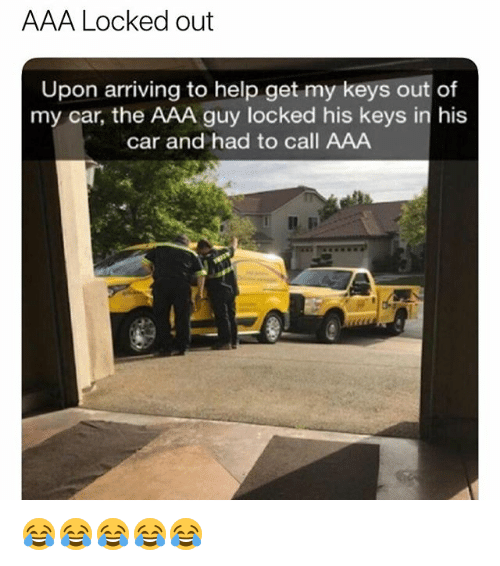 Help, Girl Memes, and Aaa: AAA Locked out  Upon arriving to help get my keys out of  my car, the AAA guy locked his keys in his  car and had to call AAA 😂😂😂😂😂