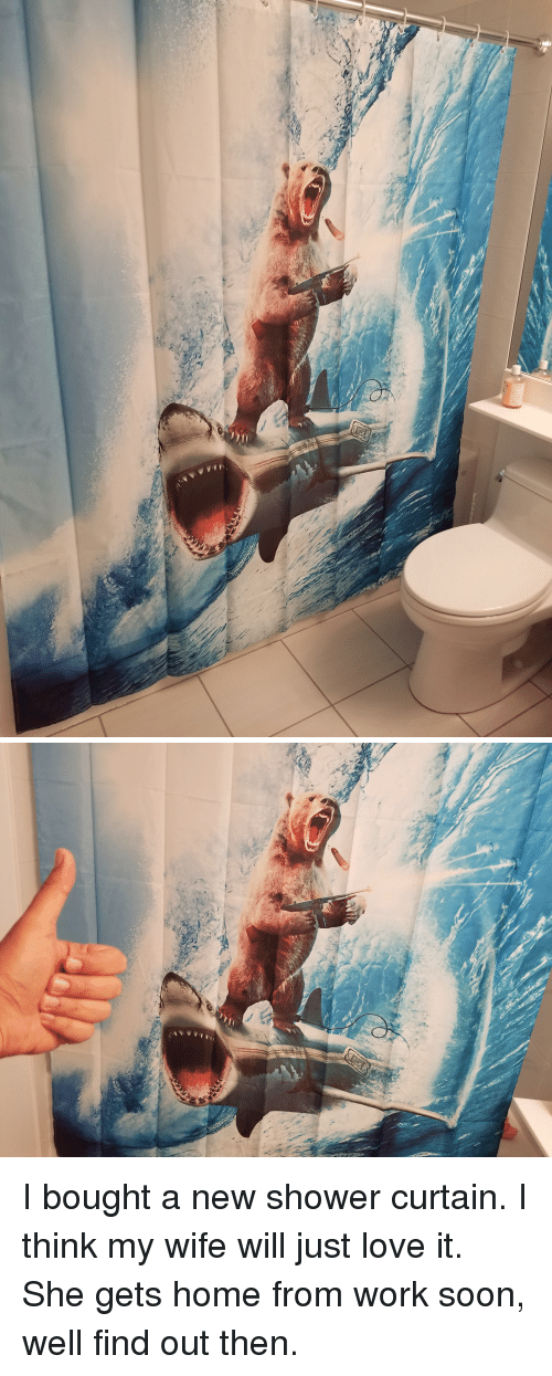 Funny, Love, and Shower: AAAA   t I bought a new shower curtain. I think my wife will just love it. She gets home from work soon, well find out then.