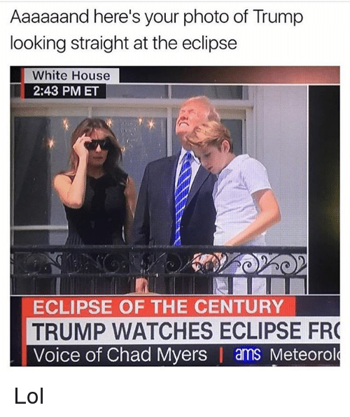 Lol, Memes, and White House: Aaaaaand here's your photo of Trump  looking straight at the eclipse  White House  2:43 PM ET  ECLIPSE OF THE CENTURY  TRUMP WATCHES ECLIPSE FR  Voice of Chad Myers I ams Meteorol Lol