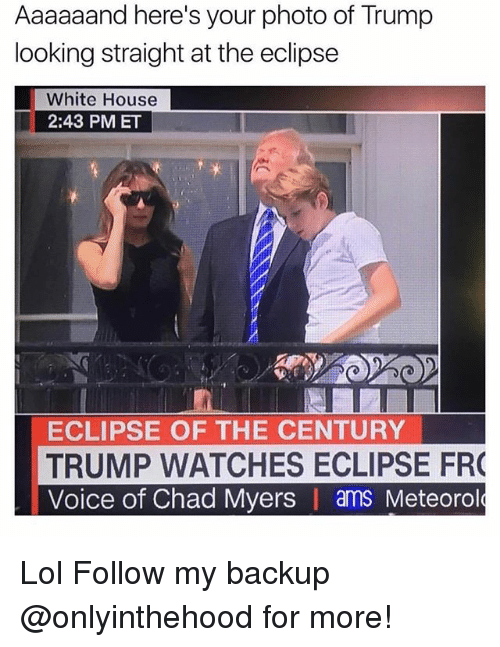 Lol, Memes, and White House: Aaaaaand here's your photo of Trump  looking straight at the eclipse  White House  2:43 PM ET  ECLIPSE OF THE CENTURY  TRUMP WATCHES ECLIPSE FR  Voice of Chad Myers | ams Meteorol Lol Follow my backup @onlyinthehood for more!