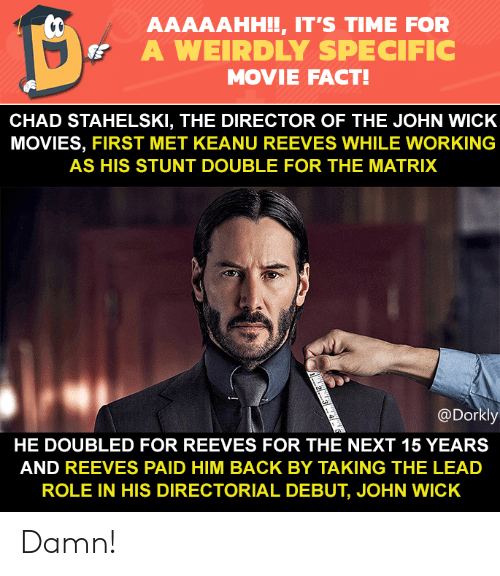 The Matrix: AAAAAHH!!, IT'S TIME FOR  A WEIRDLY SPECIFIC  MOVIE FACT!  CHAD STAHELSKI, THE DIRECTOR OF THE JOHN WICK  MOVIES, FIRST MET KEANU REEVES WHILE WORKING  AS HIS STUNT DOUBLE FOR THE MATRIX  @Dorkly  HE DOUBLED FOR REEVES FOR THE NEXT 15 YEARS  AND REEVES PAID HIM BACK BY TAKING THE LEAD  ROLE IN HIS DIRECTORIAL DEBUT, JOHN WICK Damn!