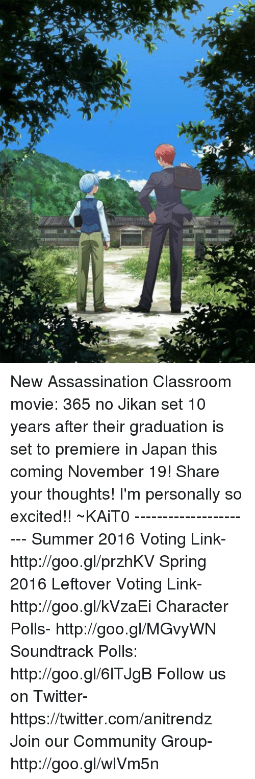 Twitter: aaaaL.R  tmrm  소 New Assassination Classroom movie: 365 no Jikan set 10 years after their graduation is set to premiere in Japan this coming November 19!  Share your thoughts! I'm personally so excited!!  ~KAiT0  ----------------------  Summer 2016 Voting Link- http://goo.gl/przhKV Spring 2016 Leftover Voting Link- http://goo.gl/kVzaEi Character Polls- http://goo.gl/MGvyWN Soundtrack Polls: http://goo.gl/6lTJgB Follow us on Twitter- https://twitter.com/anitrendz Join our Community Group- http://goo.gl/wlVm5n