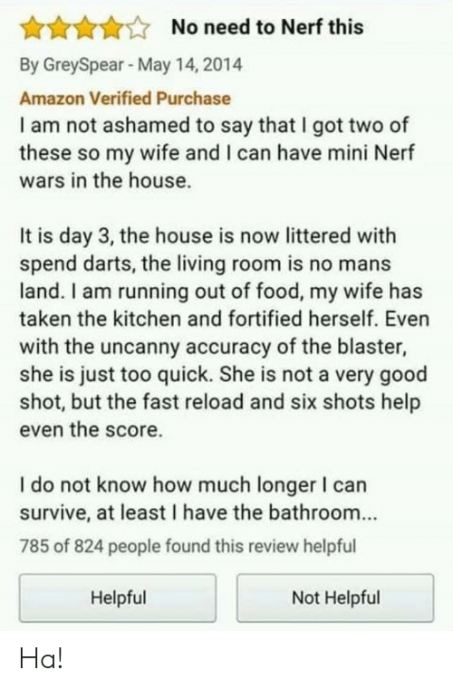 accuracy: AAAANo need to Nerf this  By GreySpear May 14, 2014  Amazon Verified Purchase  I am not ashamed to say that I got two of  these so my wife and I can have mini Nerf  wars in the house.  It is day 3, the house is now littered with  spend darts, the living room is no mans  land. I am running out of food, my wife has  taken the kitchen and fortified herself. Even  with the uncanny accuracy of the blaster,  she is just too quick. She is not a very good  shot, but the fast reload and six shots help  even the score.  I do not know how much longer I can  survive, at least I have the bathroom...  785 of 824 people found this review helpful  Helpful  Not Helpful Ha!