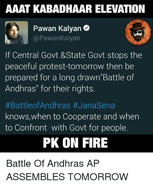 """peaceful protest: AAAT KABADHAAR ELEVATION  PAGE  Pawan Kalyan  Pawankalyan  RTA  If Central Govt &State Govt stops the  peaceful protest-tomorrow then be  prepared for a long drawn""""Battle of  Andhras"""" for their rights  #Battle of Andhras #Janasena  knows, when to Cooperate and when  to Confront with Govt for people.  PK ON FIRE Battle Of Andhras  AP ASSEMBLES TOMORROW"""