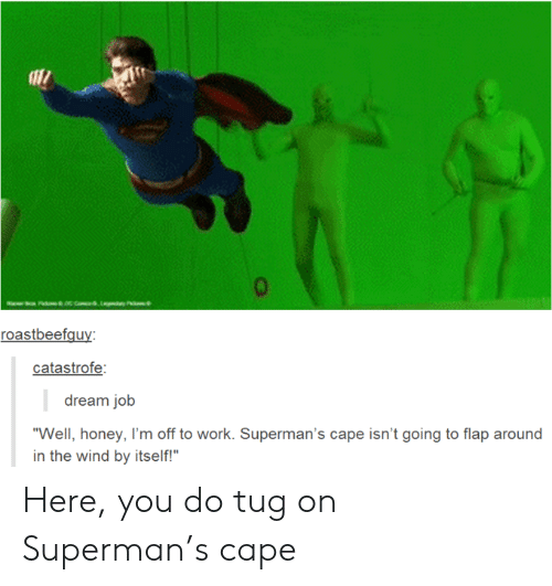 "flap: aac com,Lay P  roastbeefguy:  catastrofe:  dream job  ""Well, honey, I'm off to work. Superman's cape isn't going to flap around  in the wind by itself!"" Here, you do tug on Superman's cape"