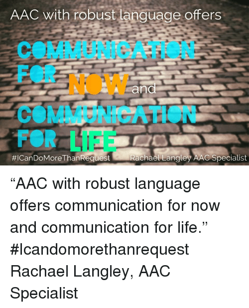 "Life, Language, and Aac: AAC with robust language offers  COMMUNICATION  FOR NOW  COMMUNICATION  FOR LIFE  #ICan DoMoreThanRequest  Rachael Lanaley AAC Specialist ""AAC with robust language offers communication for now and communication for life."" #Icandomorethanrequest Rachael Langley, AAC Specialist"