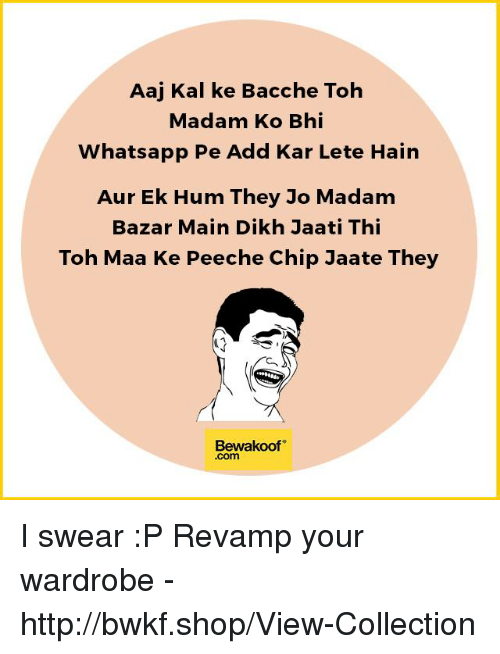 Memes, Whatsapp, and Http: Aaj Kal ke Bacche Toh  Madam Ko Bhi  Whatsapp Pe Add Kar Lete Hain  Aur Ek Hum They Jo Madam  Bazar Main Dikh Jaati Thi  Toh Maa Ke Peeche Chip Jaate They  Bewakoof  .com I swear :P   Revamp your wardrobe - http://bwkf.shop/View-Collection