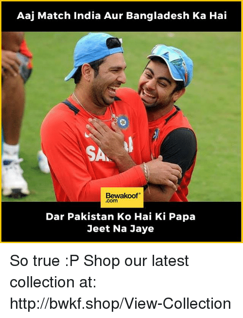 jeet: Aaj Match India Aur Bangladesh Ka Hai  Bewakoof  .com  Dar Pakistan Ko Hai Ki Papa  Jeet Na Jaye So true :P  Shop our latest collection at: http://bwkf.shop/View-Collection
