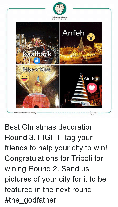 godfathers: aalba  Mive w  wwwlebanese memes.org  Lebanese Memes  SOLUTIONS  Anfeh  Ain Ebel Best Christmas decoration. Round 3. FIGHT! tag your friends to help your city to win!  Congratulations for Tripoli for wining Round 2. Send us pictures of your city for it to be featured in the next round!  #the_godfather