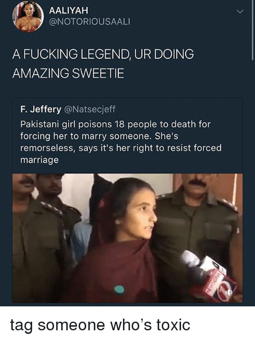 Fucking, Marriage, and Tumblr: AALIYAH  @NOTORIOUSAALI  A FUCKING LEGEND, UR DOING  AMAZING SWEETIE  F. Jeffery @Natsecjeff  Pakistani girl poisons 18 people to death for  forcing her to marry someone. She's  remorseless, says it's her right to resist forced  marriage tag someone who's toxic