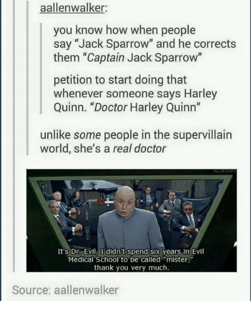 """Dr. Evil : aalleinwalker:  you know how when people  say """"Jack Sparrow"""" and he corrects  them """"Captain Jack Sparrow""""  petition to start doing that  whenever someone says Harley  Quinn. """"Doctor Harley Quinn  unlike some people in the supervillain  world, she's a real doctor  It's Dr Evil I didn't Spend six years in Evil  Medical School to be called """"mister  thank you very much.  Source: aallenwalker"""