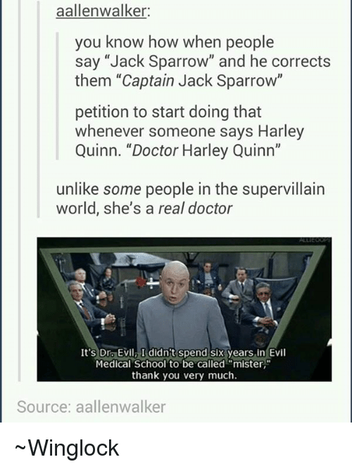 """Dr. Evil : aallenwalker:  you know how when people  say """"Jack Sparrow"""" and he corrects  them """"Captain Jack Sparrow""""  petition to start doing that  whenever someone says Harley  Quinn. """"Doctor Harley Quinn""""  unlike some people in the supervillain  world, she's a real doctor  It's Dr. Evil, I didn't spend six years in Evil  Medical School to be called """"mister,""""  thank you very much.  Source: aallenwalker ~Winglock"""