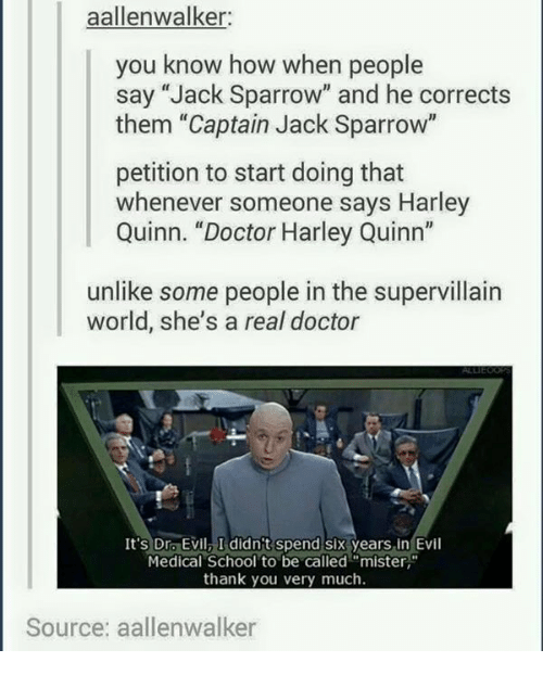 """Dr. Evil : aallenwalker:  you know how when people  say """"Jack Sparrow"""" and he corrects  them """"Captain Jack Sparrow""""  petition to start doing that  whenever someone says Harley  Quinn. """"Doctor Harley Quinn""""  unlike some people in the supervillain  world, she's a real doctor  It's Dr. Evil, I didn't spend six years in Evil  Medical School to be called """"mister  thank you very much.  Source: aallenwalker"""