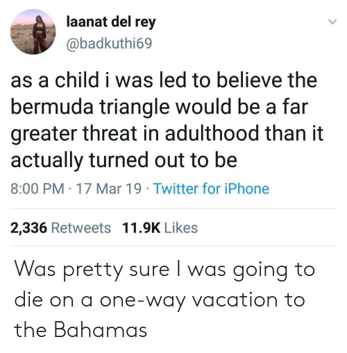 the bahamas: aanat del rey  @badkuthi69  as a child i was led to believe the  bermuda triangle would be a far  greater threat in adulthood than it  actually turned out to be  8:00 PM 17 Mar 19 Twitter for iPhone  2,336 Retweets 11.9K Likes Was pretty sure I was going to die on a one-way vacation to the Bahamas