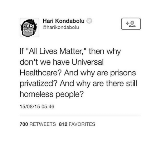 """All Lives Matter: AARI  Hari Kondabolu  @harikondabolu  If """"All Lives Matter,"""" then why  don't we have Universal  Healthcare? And why are prisons  privatized? And why are there still  homeless people?  15/08/15 05:46  700 RETWEETS 812 FAVORITES"""