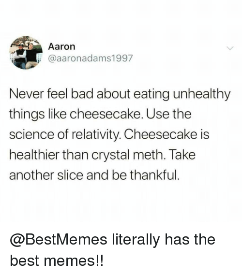 crystal meth: Aaron  @aaronadams1997  Never feel bad about eating unhealthy  things like cheesecake. Use the  science of relativity. Cheesecake is  healthier than crystal meth. Take  another slice and be thankful @BestMemes literally has the best memes!!