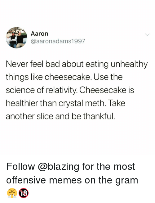crystal meth: Aaron  @aaronadams1997  Never feel bad about eating unhealthy  things like cheesecake. Use the  science of relativity. Cheesecake is  healthier than crystal meth. Take  another slice and be thankful Follow @blazing for the most offensive memes on the gram 😤🔞