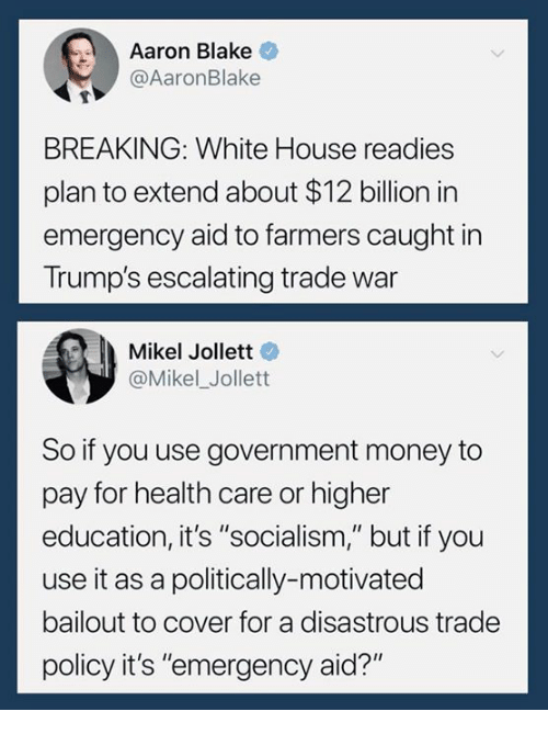 """higher education: Aaron Blake  @AaronBlake  BREAKING: White House readies  plan to extend about $12 billion in  emergency aid to farmers caught in  Trump's escalating trade war  Mikel Jollett  @Mikel_Jollett  So if you use government money to  pay for health care or higher  education, it's """"socialism,"""" but if you  use it as a politically-motivated  bailout to cover for a disastrous trade  policy it's """"emergency aid?"""""""