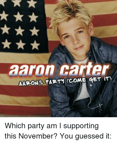 Funny, Party, and Guess: aaron carter  AARONS PARTI (COME GET it) Which party am I supporting this November? You guessed it: