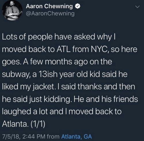 And Then He Said: Aaron Chewning  @AaronChewning  Lots of people have asked why I  moved back to ATL from NYC, so here  goes. A few months ago on the  subway, a 13ish year old kid said he  liked my jacket. I said thanks and then  he said just kidding. He and his friends  laughed a lot and I moved back to  Atlanta. (1/1)  7/5/18, 2:44 PM from Atlanta, GA