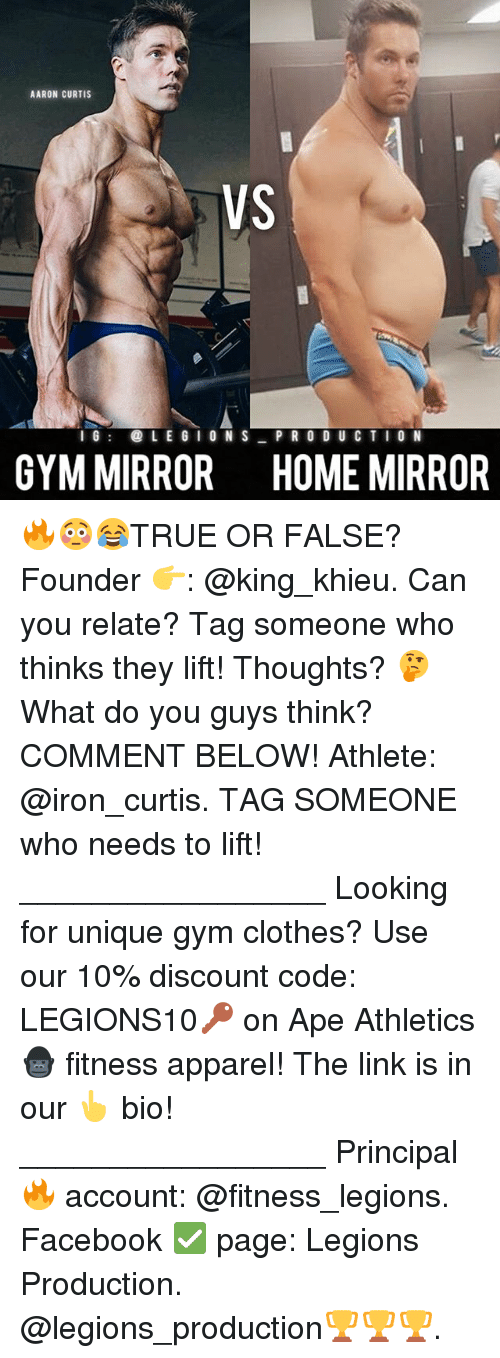 Clothes, Facebook, and Gym: AARON CURTIS  VS  I G  LEGION S  PRODUCTION  GYM MIRROR HOME MIRROR 🔥😳😂TRUE OR FALSE? Founder 👉: @king_khieu. Can you relate? Tag someone who thinks they lift! Thoughts? 🤔 What do you guys think? COMMENT BELOW! Athlete: @iron_curtis. TAG SOMEONE who needs to lift! _________________ Looking for unique gym clothes? Use our 10% discount code: LEGIONS10🔑 on Ape Athletics 🦍 fitness apparel! The link is in our 👆 bio! _________________ Principal 🔥 account: @fitness_legions. Facebook ✅ page: Legions Production. @legions_production🏆🏆🏆.