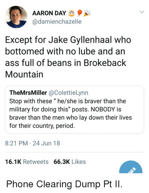 """gyllenhaal: AARON DAY  @damienchazelle  Except for Jake Gyllenhaal who  bottomed with no lube and an  ass full of beans in Brokeback  Mountain  TheMrsMiller @ColettieLynn  Stop with these """"he/she is braver than the  military for doing this"""" posts. NOBODY is  braver than the men who lay down their lives  for their country, period  8:21 PM 24 Jun 18  16.1K Retweets 66.3K Likes Phone Clearing Dump Pt II."""